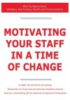 Motivating Your Staff in a Time of Change - What You Need to Know: Definitions, Best Practices, Benefits and Practical Solutions - James Smith