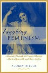 Laughing Feminism: Subversive Comedy in Frances Burney, Maria Edgeworth, and Jane Austen - Audrey Bilger