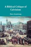A Biblical Critique of Calvinism - Dave Armstrong, John Calvin