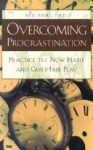 Overcoming Procrastination: Practice the Now Habit and Guilt-Free Play - Neil A. Fiore