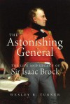 The Astonishing General: The Life and Legacy of Sir Isaac Brock - Wesley B. Turner