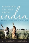 Growing Stories from India: Religion and the Fate of Agriculture - Whitney Sanford, Vandana Shiva