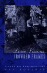 Lone Visions, Crowded Frames: Essays on Photography - Max Kozloff