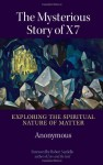The Mysterious Story of X7: Exploring the Spiritual Nature of Matter - Anonymous, Robert Sardello, George Trevelyan, Anne K. Edwards