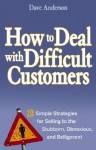 How to Deal with Difficult Customers: 10 Simple Strategies for Selling to the Stubborn, Obnoxious, and Belligerent - Dave Anderson