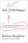 And THEN I'll Be Happy!: Stop Sabotaging Your Happiness and Put Your Own Life First - Kristen Houghton, Janet Taylor
