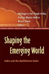 Shaping the Emerging World: India and the Multilateral Order - Bruce Jones, Pratap Bhanu Mehta, Waheguru Pal Singh Sidhu