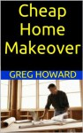 Cheap Home Makeover: How to Redo the Interior of your Home on a Budget - Greg Howard