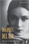Dolores del Río: Beauty in Light and Shade - Linda Hall