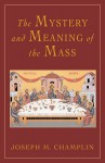 The Mystery and Meaning of the Mass - Joseph M. Champlin