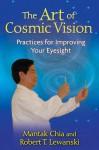 The Art of Cosmic Vision: Practices for Improving Your Eyesight - Mantak Chia, Robert T. Lewanski