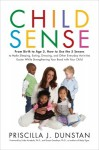 Child Sense: From Birth to Age 5, How to Use the 5 Senses to Make Sleeping, Eating, Dressing, and Other Everyday Activities Easier While Strengthening Your Bond With Child - Priscilla J. Dunstan, Linda Acredolo, Susan Goodwyn