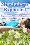 Mindfulness Explained: The Mindful Solution to Stress, Depression, and Chronic Unhappiness: (Mindful Meditation for Stress, Depression, and Life at Large) - C.K. Murray