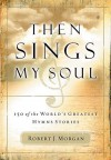 Then Sings My Soul: 150 of the World's Greatest Hymn Stories - Robert J. Morgan