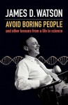 Avoid Boring People: And Other Lessons from a Life in Science - James D. Watson