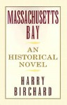 Massachusetts Bay: An Historical Novel - Harry Birchard