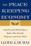 The Peacekeeping Economy: Using Economic Relationships to Build a More Peaceful, Prosperous, and Secure World - Lloyd J. Dumas