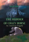 The Murder of Crazy Horse: An American Tragedy - Raven Walker