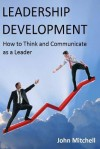 Leadership Development: How to Think and Communicate as a Leader - John Mitchell