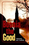 Bosnia the Good: Tolerance and Tradition - Rusmir Mahmutćehajić