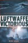 Luftwaffe Victorious: An Alternate History - Mike Spick