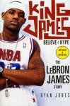 King James: Believe the Hype---The LeBron James Story - Ryan Jones