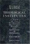 Theological Institutes: Or a View of the Evidences, Doctrines, Morals, and Institutions of Christianity. Volume 4 - Richard Watson