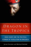 Dragon in the Tropics: Hugo Chavez and the Political Economy of Revolution in Venezuela - Javier Corrales, Michael Penfold
