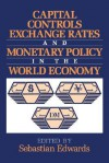 Capital Controls, Exchange Rates, and Monetary Policy in the World Economy - Sebastian Edwards