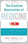 The Creative Destruction of Medicine: How the Digital Revolution Will Create Better Health Care - Eric Topol M.D.