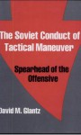 The Soviet Conduct of Tactical Maneuver: Spearhead of the Offensive - David M. Glantz