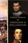 Napoleon And Wellington - Andrew Roberts