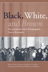 Black, White, and Brown: The Landmark School Desegregation Case in Retrospect - Clare Cushman, Melvin I. Urofsky, William H. Rehnquist