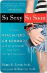So Sexy So Soon: The New Sexualized Childhood, and What Parents Can Do to Protect Their Kids - Jean Kilbourne, Ed.D., Jean Kilbourne, Jean Kilbourne, Ed.D.