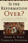 Is the Reformation Over?: An Evangelical Assessment of Contemporary Roman Catholicism - Mark A. Noll, Carolyn Nystrom