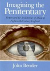 Imagining the Penitentiary: Fiction and the Architecture of Mind in Eighteenth-Century England - John B. Bender