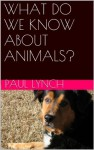 WHAT DO WE KNOW ABOUT ANIMALS? - Paul Lynch
