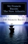 Sir Francis Bacon: The New Atlantis - Francis Bacon