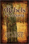 The Rebels of Cordovia - Linda Weaver Clarke