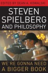 Steven Spielberg and Philosophy: We're Gonna Need a Bigger Book - Dean A. Kowalski