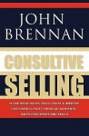 Consultive Selling: Close More Sales, Build Trust and Improve Customer Loyalty Through Consultative Sales Processes and Skills - John Brennan