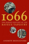 1066: The Hidden History of the Bayeux Tapestry - Andrew Bridgeford