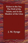 Riders to the Sea, the Well of the Saints, and in the Shadow of the Glen - J.M. Synge