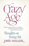 Crazy Age: Thoughts on Being Old - Jane Miller