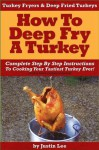 Turkey Fryers & Deep Fried Turkey: How To Deep Fry A Turkey- Complete Step By Step Instructions To Cooking Your Tastiest Turkey Ever! - Justin Lee