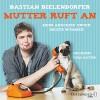 Mutter ruft an: Mein Anschiss unter dieser Nummer: 4 CDs - Bastian Bielendorfer, Bastian Bielendorfer