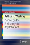 Arthur H. Westing: Pioneer on the Environmental Impact of War: 1 (SpringerBriefs on Pioneers in Science and Practice) - Arthur H. Westing