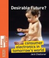 Desirable Future?: Consumer Electronics in Tomorrow's World - Jack Challoner