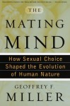 The Mating Mind: How Sexual Choice Shaped the Evolution of Human Nature - Geoffrey Miller