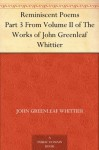 Reminiscent Poems , from Poems of Nature, Poems Subjective and Reminiscent and Religious Poems Volume II., the Works of Whittier - John Greenleaf Whittier